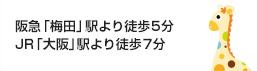 阪急「梅田」駅より徒歩5分 JR「大阪」駅より徒歩7分